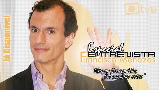 Francisco Menezes Especial Entrevista Francisco Menezes